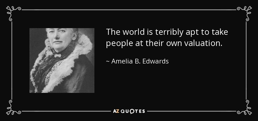 The world is terribly apt to take people at their own valuation. - Amelia B. Edwards
