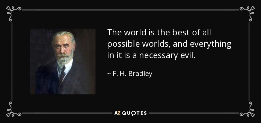The world is the best of all possible worlds, and everything in it is a necessary evil. - F. H. Bradley