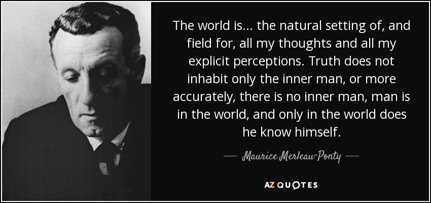 The world is... the natural setting of, and field for, all my thoughts and all my explicit perceptions. Truth does not inhabit only the inner man, or more accurately, there is no inner man, man is in the world, and only in the world does he know himself. - Maurice Merleau-Ponty