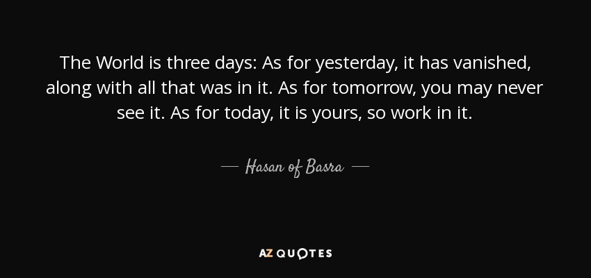The World is three days: As for yesterday, it has vanished, along with all that was in it. As for tomorrow, you may never see it. As for today, it is yours, so work in it. - Hasan of Basra