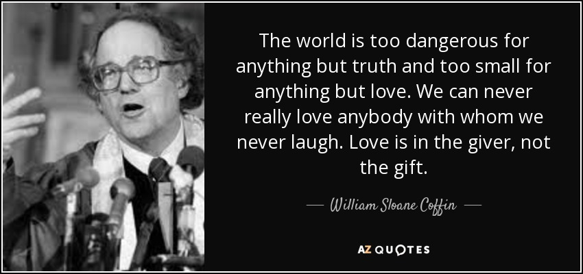 The world is too dangerous for anything but truth and too small for anything but love. We can never really love anybody with whom we never laugh. Love is in the giver, not the gift. - William Sloane Coffin