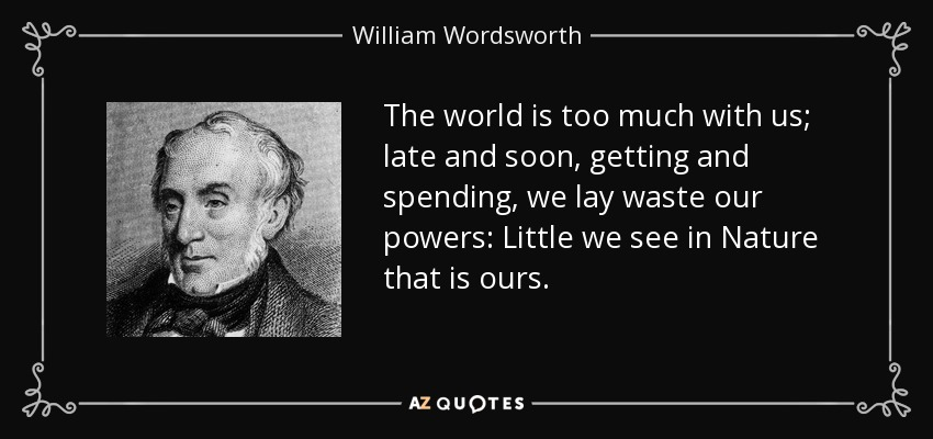 The world is too much with us; late and soon, getting and spending, we lay waste our powers: Little we see in Nature that is ours. - William Wordsworth