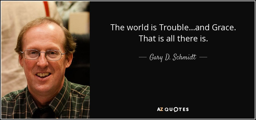 The world is Trouble...and Grace. That is all there is. - Gary D. Schmidt