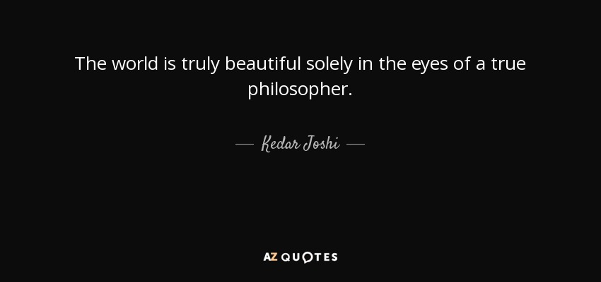 The world is truly beautiful solely in the eyes of a true philosopher. - Kedar Joshi