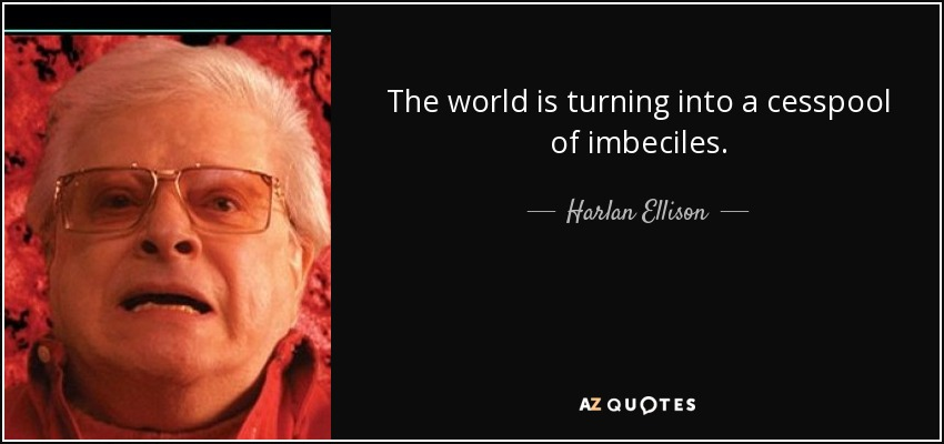 The world is turning into a cesspool of imbeciles. - Harlan Ellison