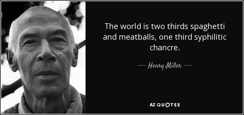 The world is two thirds spaghetti and meatballs, one third syphilitic chancre. - Henry Miller