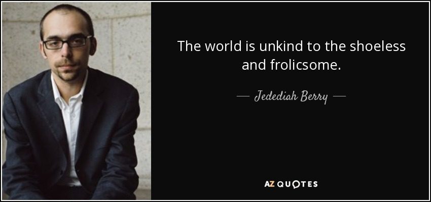 The world is unkind to the shoeless and frolicsome. - Jedediah Berry