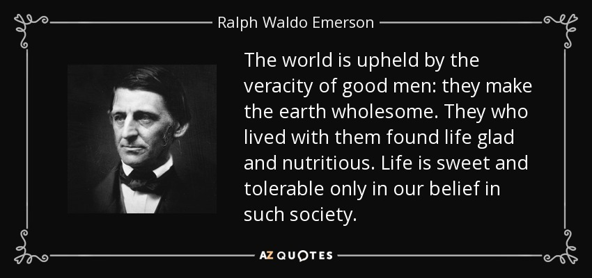The world is upheld by the veracity of good men: they make the earth wholesome. They who lived with them found life glad and nutritious. Life is sweet and tolerable only in our belief in such society. - Ralph Waldo Emerson