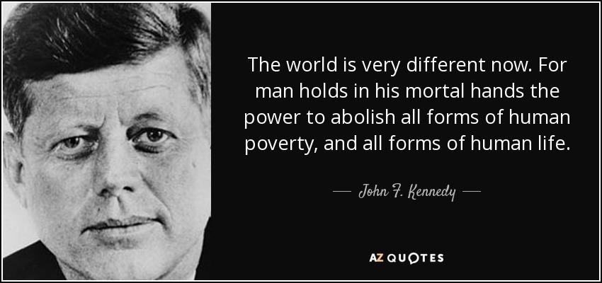 The world is very different now. For man holds in his mortal hands the power to abolish all forms of human poverty, and all forms of human life. - John F. Kennedy