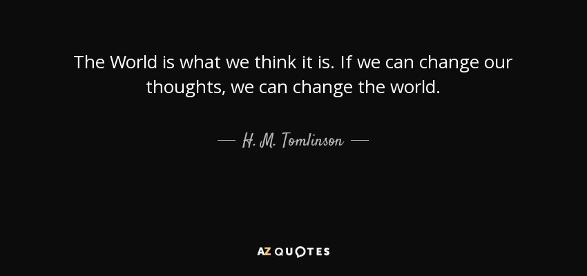 The World is what we think it is. If we can change our thoughts, we can change the world. - H. M. Tomlinson