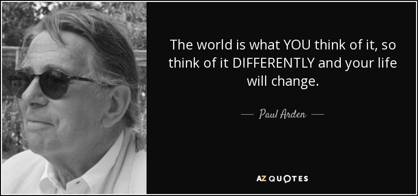 The world is what YOU think of it, so think of it DIFFERENTLY and your life will change. - Paul Arden