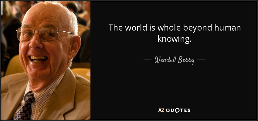 The world is whole beyond human knowing. - Wendell Berry