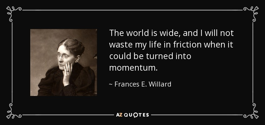 The world is wide, and I will not waste my life in friction when it could be turned into momentum. - Frances E. Willard