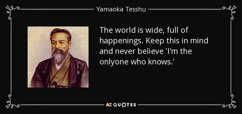 The world is wide, full of happenings. Keep this in mind and never believe 'I'm the onlyone who knows.' - Yamaoka Tesshu