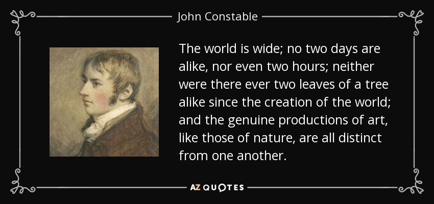 The world is wide; no two days are alike, nor even two hours; neither were there ever two leaves of a tree alike since the creation of the world; and the genuine productions of art, like those of nature, are all distinct from one another. - John Constable