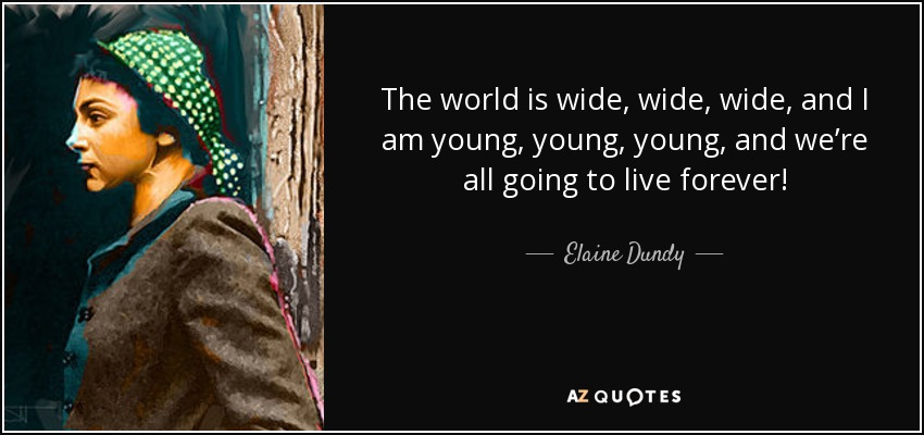 The world is wide, wide, wide, and I am young, young, young, and we're all going to live forever! - Elaine Dundy