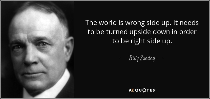 The world is wrong side up. It needs to be turned upside down in order to be right side up. - Billy Sunday