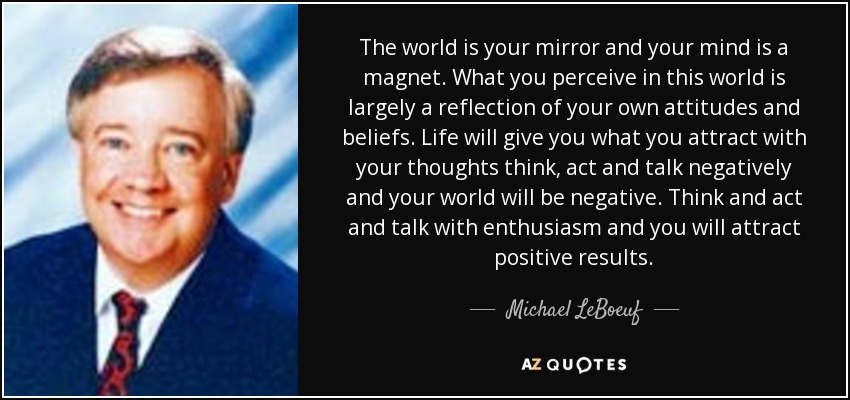 Michael LeBoeuf quote: The world is your mirror and your ...