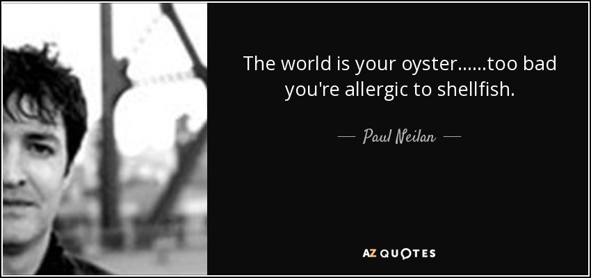 The world is your oyster... ...too bad you're allergic to shellfish. - Paul Neilan