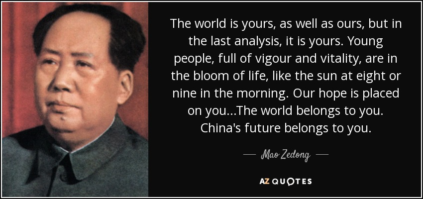 The world is yours, as well as ours, but in the last analysis, it is yours. Young people, full of vigour and vitality, are in the bloom of life, like the sun at eight or nine in the morning. Our hope is placed on you...The world belongs to you. China's future belongs to you. - Mao Zedong