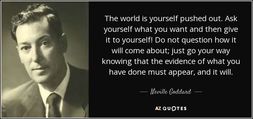 The world is yourself pushed out. Ask yourself what you want and then give it to yourself! Do not question how it will come about; just go your way knowing that the evidence of what you have done must appear, and it will. - Neville Goddard