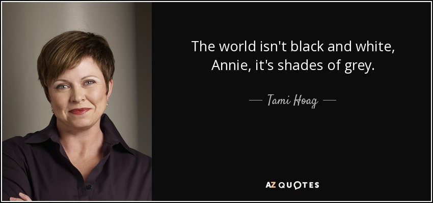 The world isn't black and white, Annie, it's shades of grey. - Tami Hoag