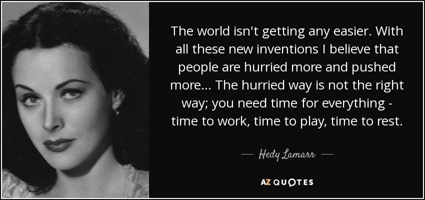 The world isn't getting any easier. With all these new inventions I believe that people are hurried more and pushed more... The hurried way is not the right way; you need time for everything - time to work, time to play, time to rest. - Hedy Lamarr