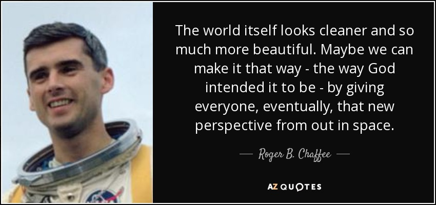 The world itself looks cleaner and so much more beautiful. Maybe we can make it that way - the way God intended it to be - by giving everyone, eventually, that new perspective from out in space. - Roger B. Chaffee