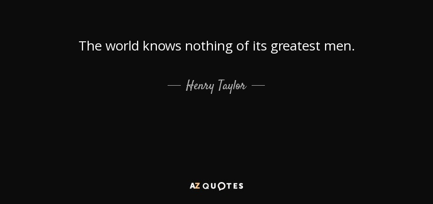 The world knows nothing of its greatest men. - Henry Taylor