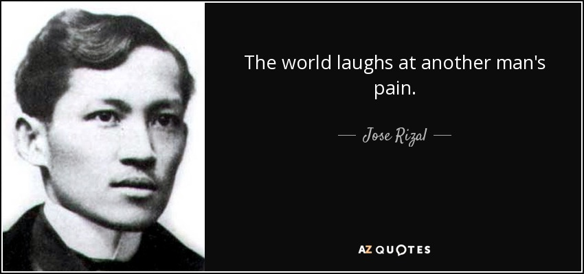 The world laughs at another man's pain. - Jose Rizal