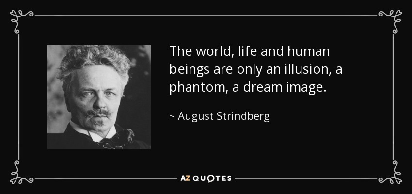 The world, life and human beings are only an illusion, a phantom, a dream image. - August Strindberg