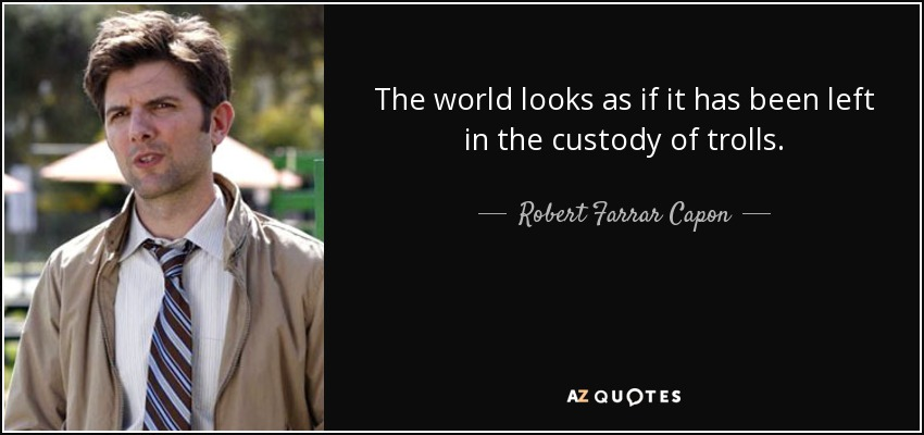 The world looks as if it has been left in the custody of trolls. - Robert Farrar Capon