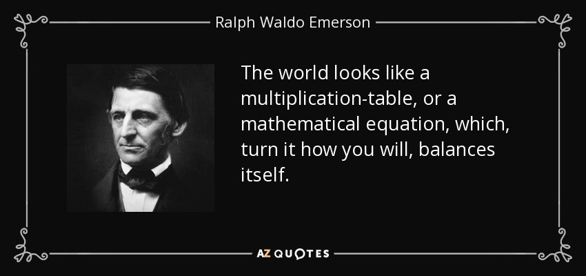 The world looks like a multiplication-table, or a mathematical equation, which, turn it how you will, balances itself. - Ralph Waldo Emerson