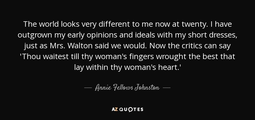 The world looks very different to me now at twenty. I have outgrown my early opinions and ideals with my short dresses, just as Mrs. Walton said we would. Now the critics can say 'Thou waitest till thy woman's fingers wrought the best that lay within thy woman's heart.' - Annie Fellows Johnston