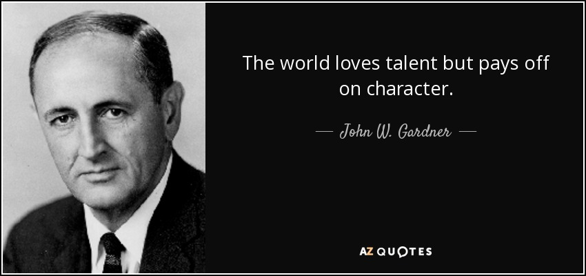 The world loves talent but pays off on character. - John W. Gardner