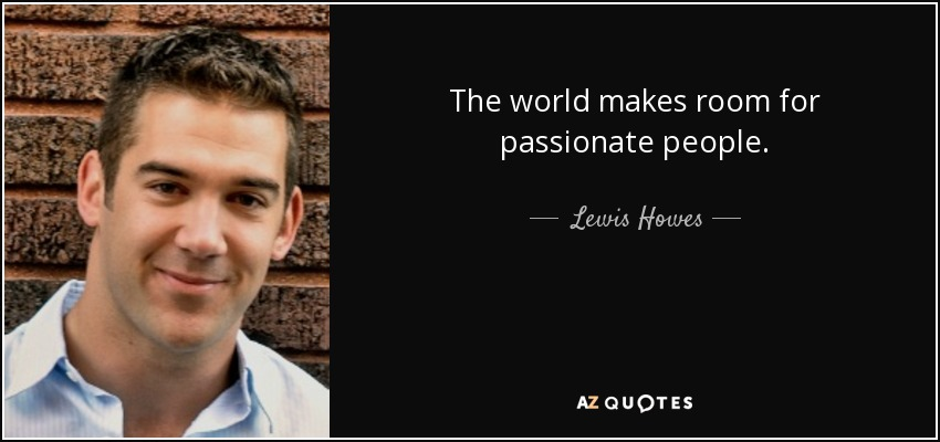 The world makes room for passionate people. - Lewis Howes