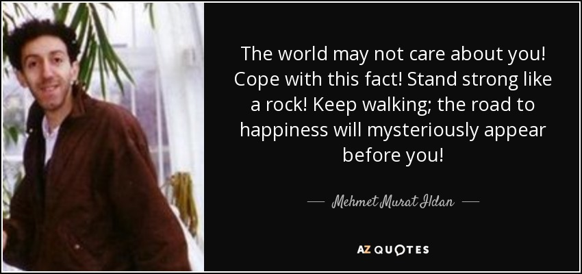 The world may not care about you! Cope with this fact! Stand strong like a rock! Keep walking; the road to happiness will mysteriously appear before you! - Mehmet Murat Ildan