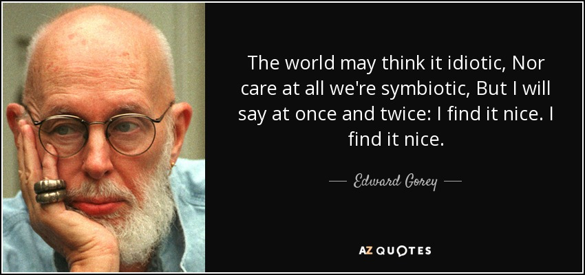 The world may think it idiotic, Nor care at all we're symbiotic, But I will say at once and twice: I find it nice. I find it nice. - Edward Gorey