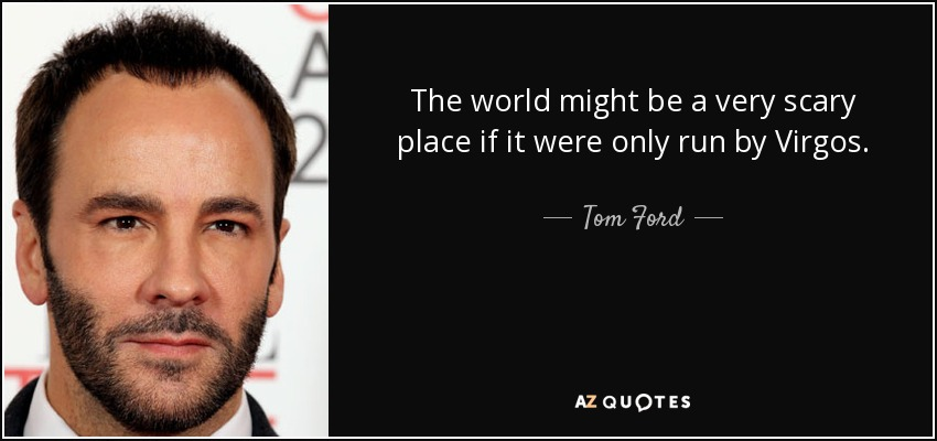 The world might be a very scary place if it were only run by Virgos. - Tom Ford