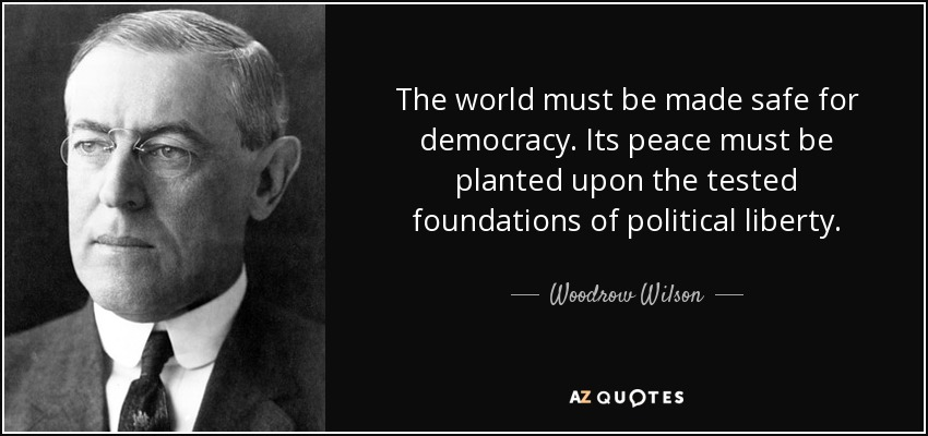 The world must be made safe for democracy. Its peace must be planted upon the tested foundations of political liberty. - Woodrow Wilson
