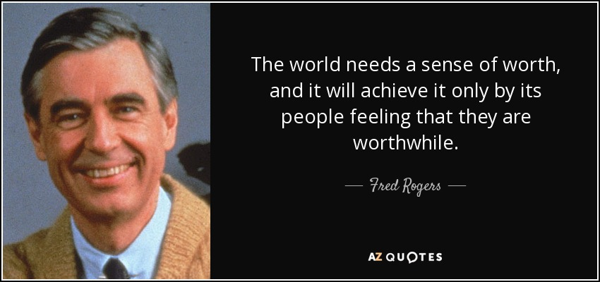 The world needs a sense of worth, and it will achieve it only by its people feeling that they are worthwhile. - Fred Rogers