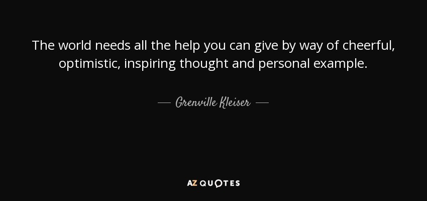 The world needs all the help you can give by way of cheerful, optimistic, inspiring thought and personal example. - Grenville Kleiser