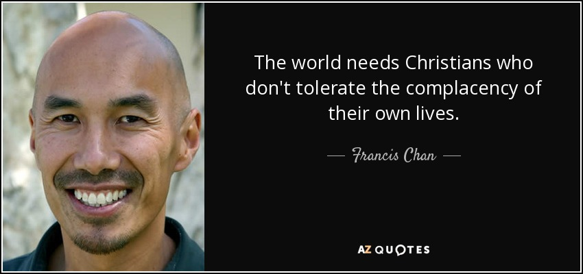 The world needs Christians who don't tolerate the complacency of their own lives. - Francis Chan