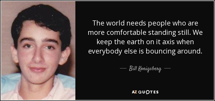 The world needs people who are more comfortable standing still. We keep the earth on it axis when everybody else is bouncing around. - Bill Konigsberg