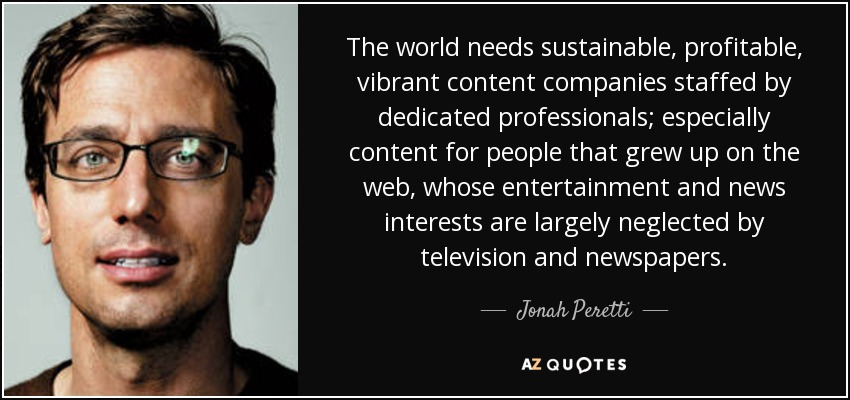 The world needs sustainable, profitable, vibrant content companies staffed by dedicated professionals; especially content for people that grew up on the web, whose entertainment and news interests are largely neglected by television and newspapers. - Jonah Peretti