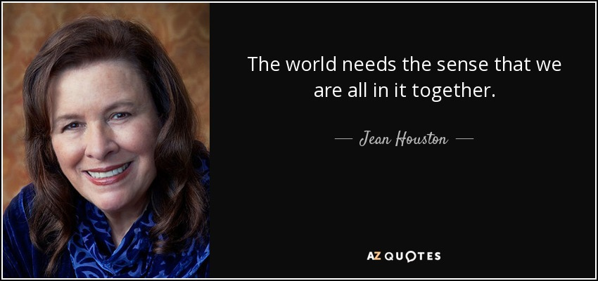 The world needs the sense that we are all in it together. - Jean Houston