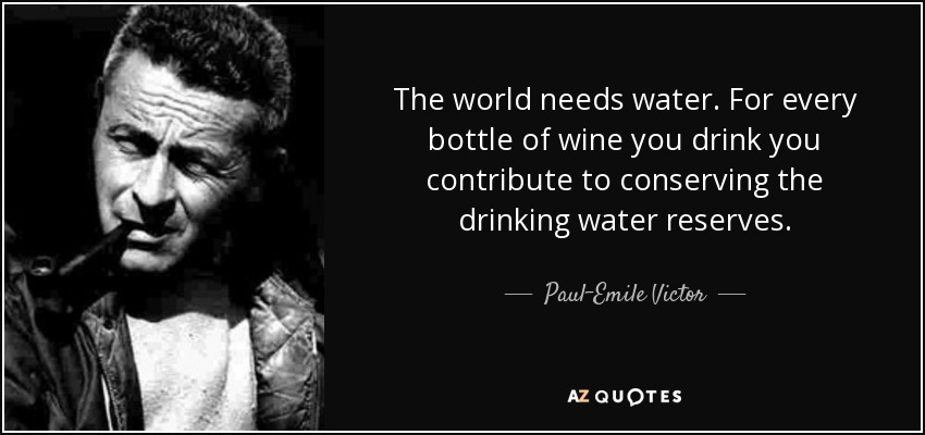 The world needs water. For every bottle of wine you drink you contribute to conserving the drinking water reserves. - Paul-Emile Victor