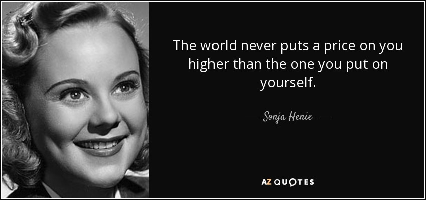 The world never puts a price on you higher than the one you put on yourself. - Sonja Henie