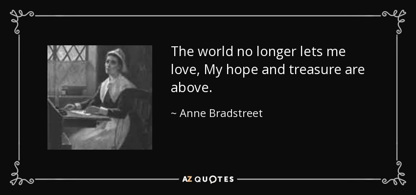 The world no longer lets me love, My hope and treasure are above. - Anne Bradstreet
