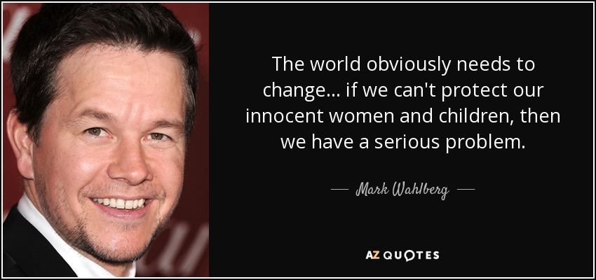 Mark Wahlberg Quote The World Obviously Needs To Change If We